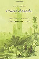 Colonial Al-Andalus: Spain And The Making Of