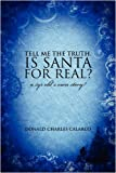 Tell Me the Truth Is Santa for Real?, Donald Charles Calarco, 1432723251