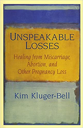 Unspeakable Losses: Healing From Miscarriage, Abortion, And Other