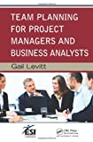 Team Planning for Project Managers and Business Analysts, Gail Levitt, 1439855439