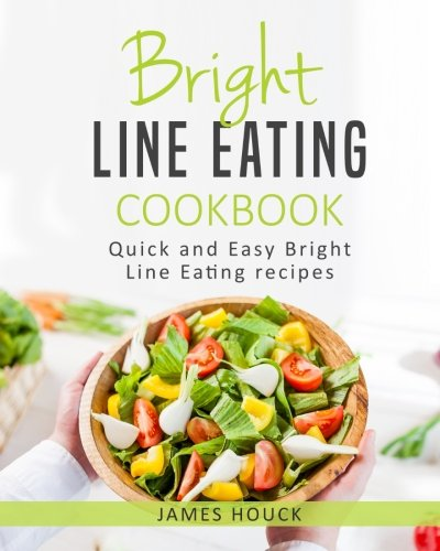 Bright Line Eating: Bright Line Eating Cookbook: Quick and Easy Bright Line Eating Recipes (Volume 1)