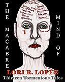 The Macabre Mind Of Lori R. Lopez: Thirteen Tormentous Tales