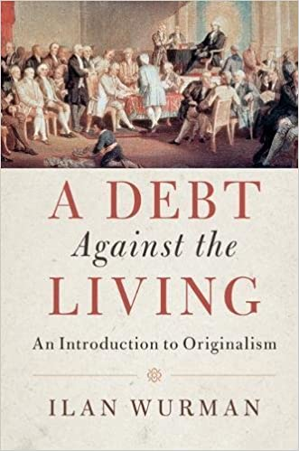 A Debt Against the Living: An Introduction to Originalism, by Ilan Wurman