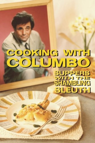 Cooking With Columbo: Suppers With The Shambling Sleuth: Episode guides and recipes from the kitchen of Peter Falk and many of his Columbo co-stars - Suppers Cookbook