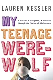 My Teenage Werewolf: A Mother, a Daughter, a Journey Through the Thicket of Adolescence