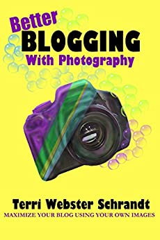 Better Blogging with Photography: How to Maximize Your Blog Using Your Own Images by [Schrandt, Terri Webster]