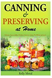Canning and Preserving at Home: Delicious Sauces, Jellies, Relishes, Chutneys, Salsas, Pie fillings and more!