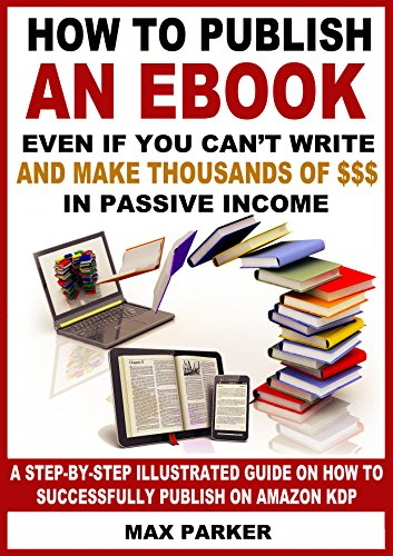 How to Publish an eBook Even If You Can't Write and Make Thousands of Dollars in Passive Income: A Step-By-Step Illustrated Guide On How To Successfully Publish on Amazon KDP by [Parker, Max]