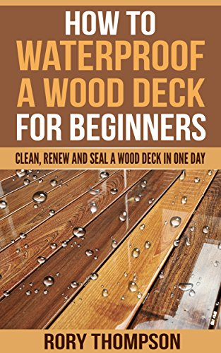 How to Waterproof a Wood Deck For Beginners: Clean, Renew and Seal a Wood Deck in One Day