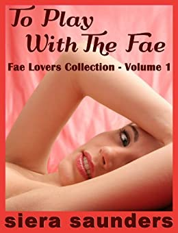 To Play With The Fae: Fae Lovers Collection, Volume 1 by [Saunders, Siera]