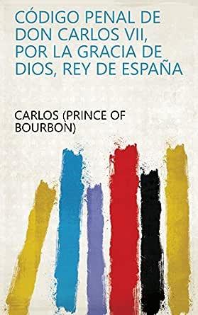Código penal de Don Carlos VII, por la gracia de Dios, rey de España eBook: Carlos (Prince of Bourbon): Amazon.es: Tienda Kindle