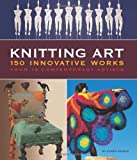 Knitting Art: 150 Innovative Works from 18 Contemporary Artists