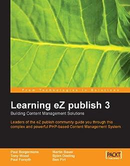 Learning eZ publish 3 : Building content management solutions by [Wood, Tony, Bauer, Martin, Pirt, Ben, Dieding, Bjorn, Borgermans, Paul, Forsyth, Paul]
