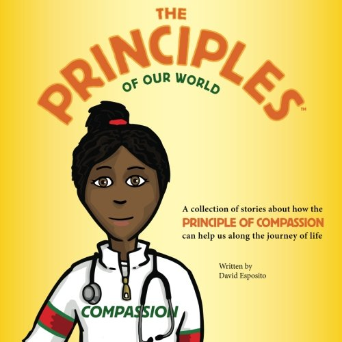 The Principles of Our World - Compassion: A collection of stories about how the Principle of Compassion can help us alon