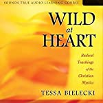 Wild at Heart: Radical Teachings of the Christian Mystics | Tessa Bielecki