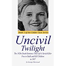 Uncivil Twilight: The 1920s Death Sentence that Left a Serial Killer Free to Stalk and Kill Children in 1937 (The Colder Case Series)