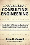 The ''Complete'' Guide to CONSULTING ENGINEERING: How to Start & Manage an Outstanding CONSULPING ENGINEERING PRACTICE
