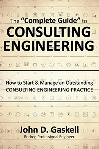 The ''Complete'' Guide to CONSULTING ENGINEERING: How to Start & Manage an Outstanding CONSULPING ENGINEERING PRACTICE by Gaskell John