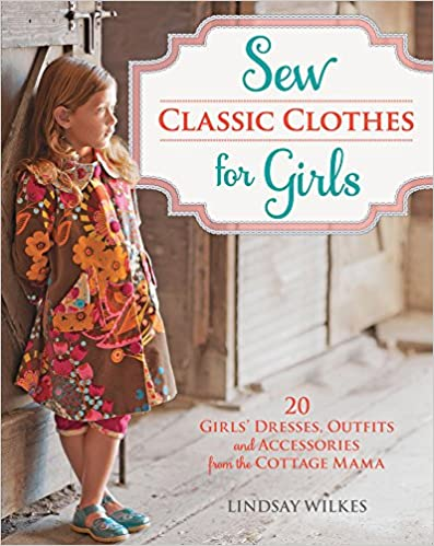 Sew Classic Clothes for Girls Outfits and Accessories from the Cottage Mama 20 Girls Dresses