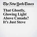 That Ghostly, Glowing Light Above Canada? It's Just Steve | Jacey Fortin