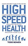 High Speed Health: A Quick and Direct Guide to Healing Pain Caused by Repetitive Strain Injuries, For the Part-Time Athlete Who Sits at a Desk Full-Time