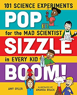 Pop, Sizzle, Boom!: 101 Science Experiments for the Mad Scientist in Every Kid by [Oyler, Amy]