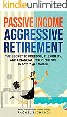 Passive Income, Aggressive Retirement: The Secret to Freedom, Flexibility, and Financial Independence (& how to get started!)