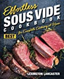 Effortless Sous Vide Cookbook for Complete Cooking at Home: Best Perfectly Cooked Delicious Meals Using Modern Technique for Restaurant Quality Food ... Sous Vide Immersion Cooking) (Volume 1)