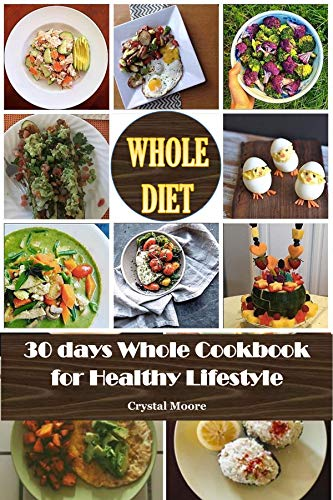 Whole Diet : 30 Days Whole Cookbook for Healthy Lifestyle (whole foods recipes,whole foods cookbook,whole 30 diet,whole foods diet,whole food recipes,whole ... 30 diet,whole 30 slow cooker,whole 30 ) by Crystal  Moore