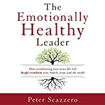 The Emotionally Healthy Leader: How Transforming Your Inner Life Will Deeply Transform Your Church, Team, and the World | Peter Scazzero
