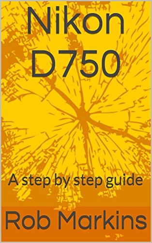Nikon D750: A step by step guide (DSLR for beginners) (Nikon Step)