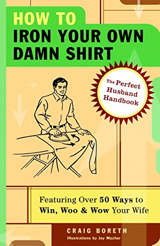 How to Iron Your Own Damn Shirt: The Perfect Husband Handbook Featuring Over 50 Foolproof Ways to Win, Woo & Wow Your Wife