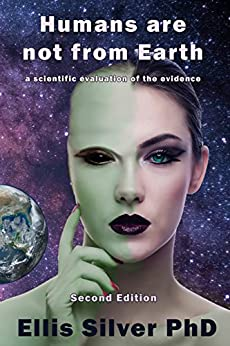Humans are not from Earth: a scientific evaluation of the evidence (2nd Edition) by [Silver, Ellis]