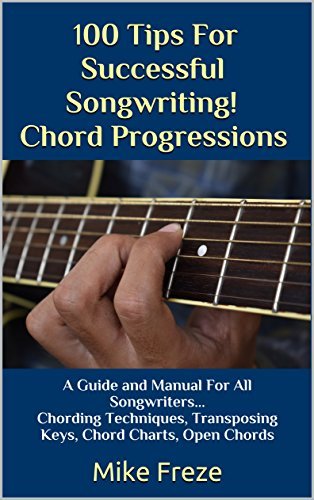 100 Tips For Successful Songwriting! Chord Progressions: A Guide and Manual For All Songwriters... Chording Techniques, Transposing Keys, Chord Charts, Open Chords - Guitar Chord Progressions Chart