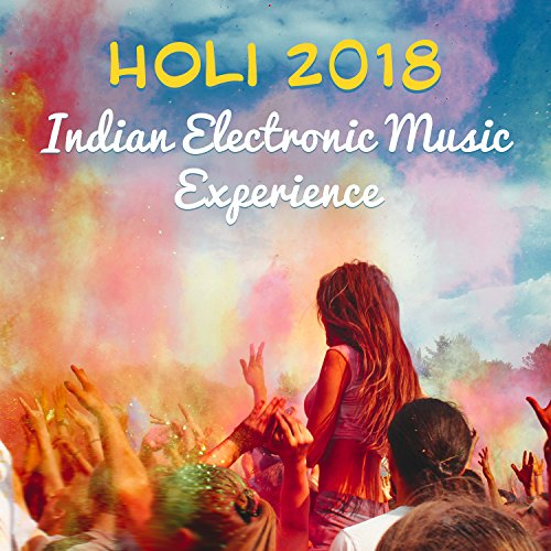 Holi 2018: Indian Electronic Music Experience - Best of Holi Festival Chillout, Buddha Spirit, Holi Festival of Colours, Love & Harmony