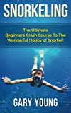 Snorkeling: The Ultimate Beginners Crash Course To The Wonderful Hobby of Snorkel!