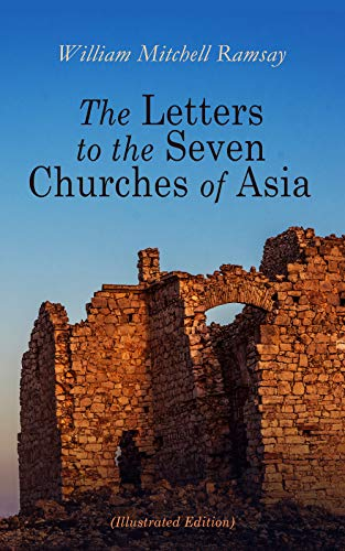 The Letters to the Seven Churches of Asia (Illustrated Edition): And Their Place in the Plan of the Apocalypse (History Of The Seven Churches In Revelation)