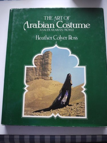 The Art of Arabian Costume: A Saudi Arabian Profile by Ross, Heather Colyer (1981) Hardcover