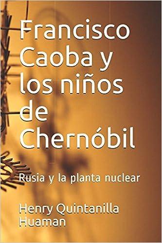 Francisco Caoba y los niños de Chernóbil: Rusia y la planta nuclear (Spanish Edition): Henry Quintanilla Huaman: 9781973509165: Amazon.com: Books