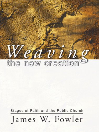 Weaving the New Creation: Stages of Faith and the Public Church (Fowler Stages Of Faith)