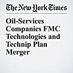 Oil-Services Companies FMC Technologies and Technip Plan Merger | Stanley Reed
