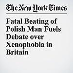 Fatal Beating of Polish Man Fuels Debate over Xenophobia in Britain | Dan Bilefsky