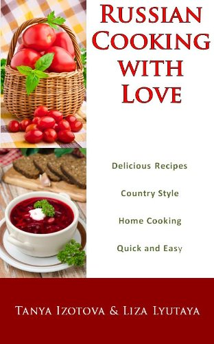 Russian Cooking with Love - Country Style Home Cooking: Quick and Easy Russian Recipes by Tanya Izotova, Liza Lyutaya, Tom Ellerbe