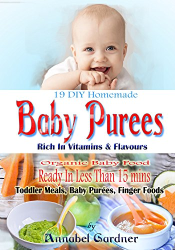 19 DIY Homemade Baby Purees: Rich In Vitamins & Flavours, Organic Baby Food,Ready In Less Than 15 mins,Toddler Meals, Baby Purées, Finger Foods
