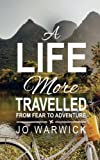 A Life More Travelled: From Fear To The Adventure Of Living