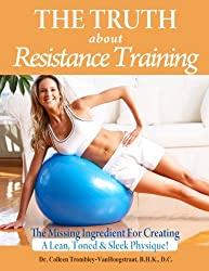The Truth About Resistance Training: The Missing Ingredient for Creating a Lean, Toned and Sleek Physique! (The Truth About Health Book 7)