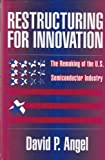 Restructuring for Innovation : The Remaking of the U. S. Semiconductor Industry, Angel, David P., 0898622972