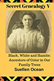 Secret Genealogy V: Black, White and Hamite; Ancestors of Color in Our Family Trees (Volume 5)