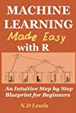 img - for Machine Learning Made Easy with R: An Intuitive Step by Step Blueprint for Beginners book / textbook / text book