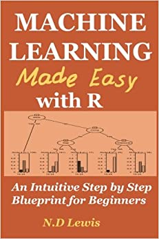 Machine Learning Made Easy with R: An Intuitive Step by Step Blueprint for Beginners